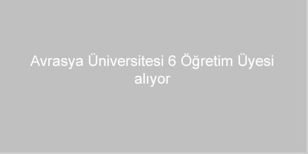 Avrasya Üniversitesi 6 Öğretim Üyesi alıyor